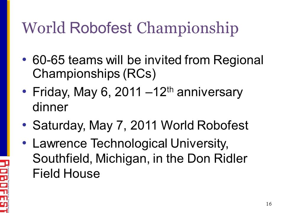16 World Robofest Championship 60-65 teams will be invited from Regional Championships (RCs) Friday, May 6, 2011 –12 th anniversary dinner Saturday, May 7, 2011 World Robofest Lawrence Technological University, Southfield, Michigan, in the Don Ridler Field House