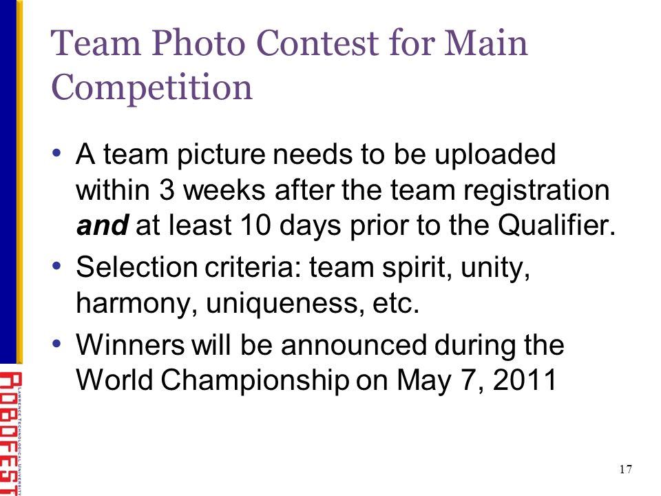 17 Team Photo Contest for Main Competition A team picture needs to be uploaded within 3 weeks after the team registration and at least 10 days prior to the Qualifier.