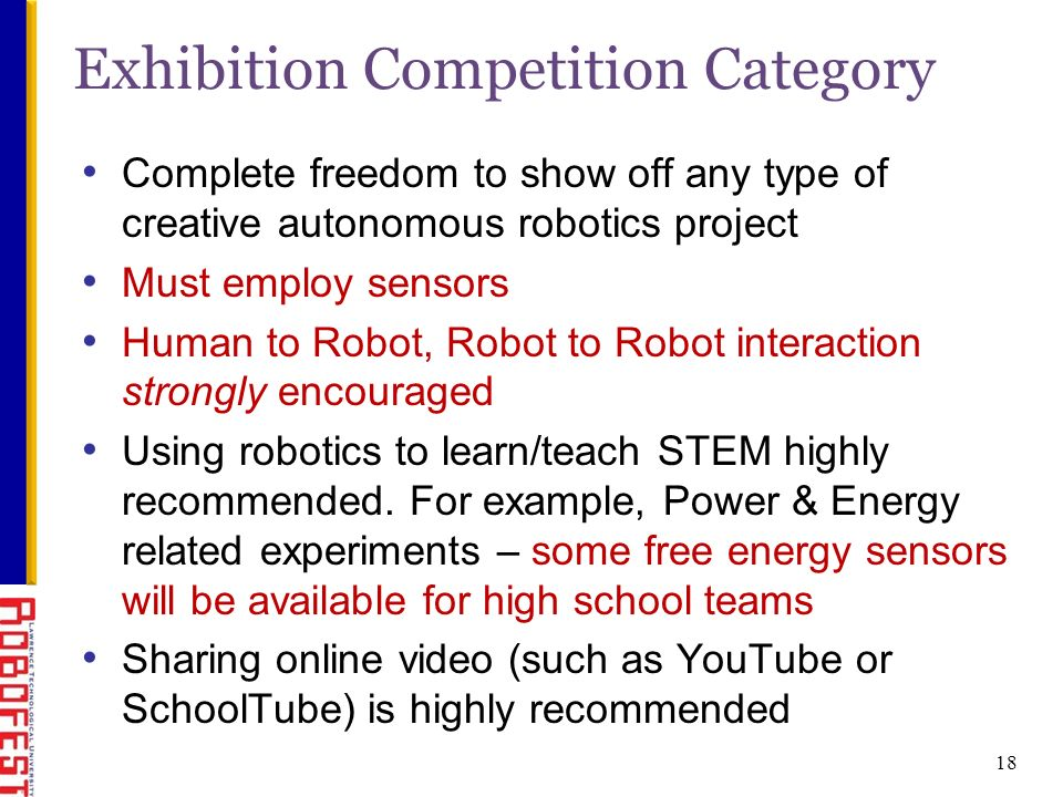 18 Complete freedom to show off any type of creative autonomous robotics project Must employ sensors Human to Robot, Robot to Robot interaction strongly encouraged Using robotics to learn/teach STEM highly recommended.