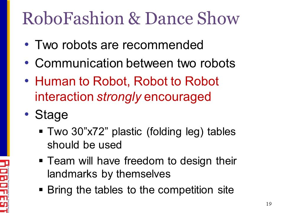 19 RoboFashion & Dance Show Two robots are recommended Communication between two robots Human to Robot, Robot to Robot interaction strongly encouraged Stage Two 30x72 plastic (folding leg) tables should be used Team will have freedom to design their landmarks by themselves Bring the tables to the competition site