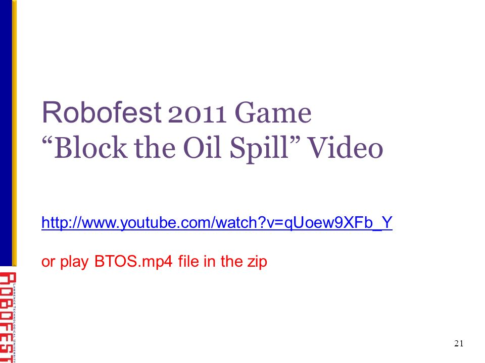 Robofest 2011 Game Block the Oil Spill Video 21 http://www.youtube.com/watch v=qUoew9XFb_Y or play BTOS.mp4 file in the zip