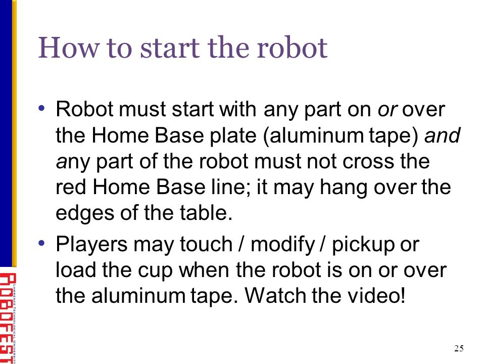 Robot must start with any part on or over the Home Base plate (aluminum tape) and any part of the robot must not cross the red Home Base line; it may hang over the edges of the table.