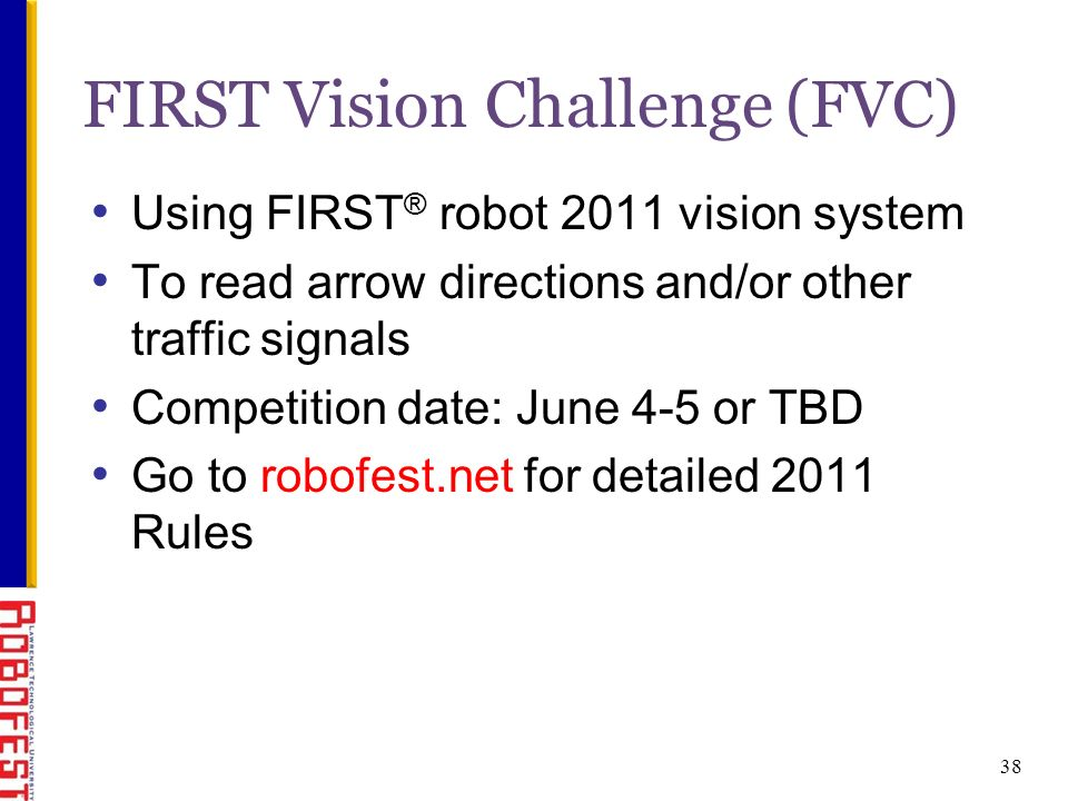 38 FIRST Vision Challenge (FVC) Using FIRST ® robot 2011 vision system To read arrow directions and/or other traffic signals Competition date: June 4-5 or TBD Go to robofest.net for detailed 2011 Rules