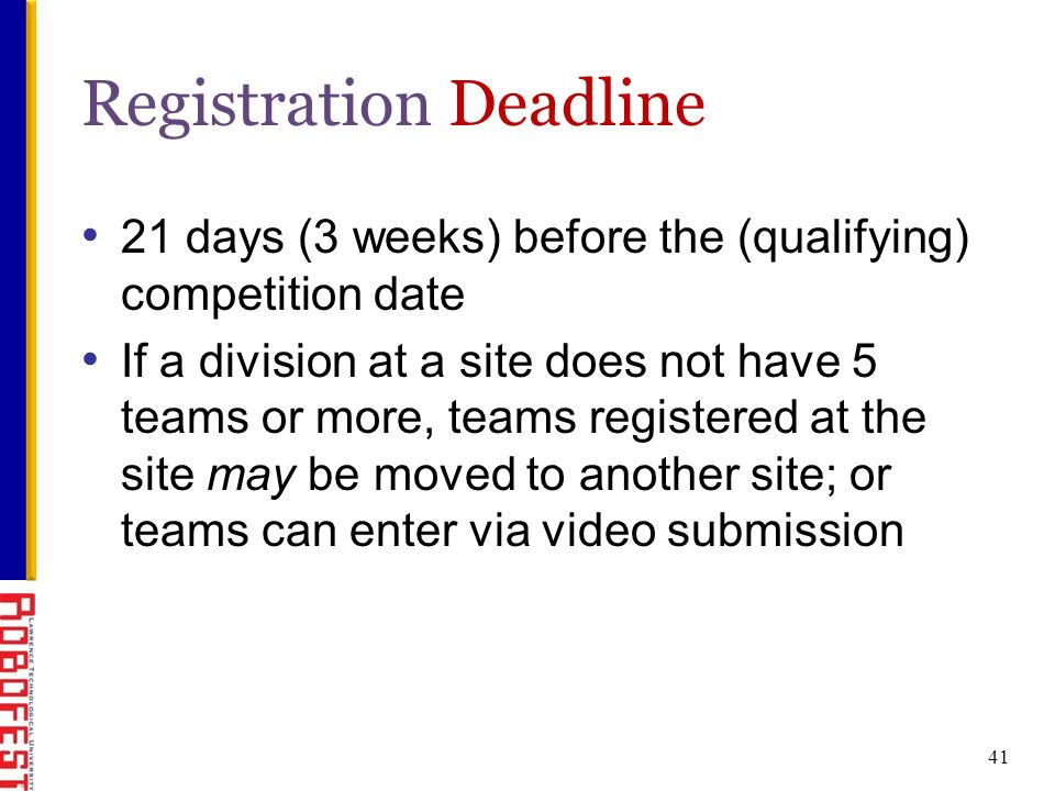 Registration Deadline 21 days (3 weeks) before the (qualifying) competition date If a division at a site does not have 5 teams or more, teams registered at the site may be moved to another site; or teams can enter via video submission 41