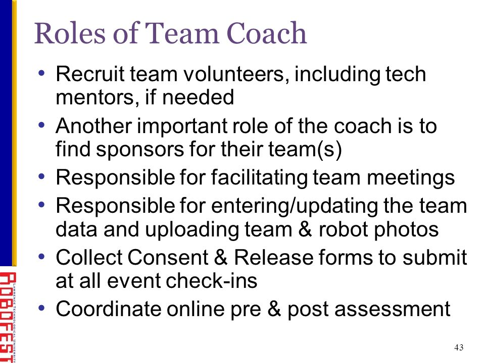 43 Roles of Team Coach Recruit team volunteers, including tech mentors, if needed Another important role of the coach is to find sponsors for their team(s) Responsible for facilitating team meetings Responsible for entering/updating the team data and uploading team & robot photos Collect Consent & Release forms to submit at all event check-ins Coordinate online pre & post assessment