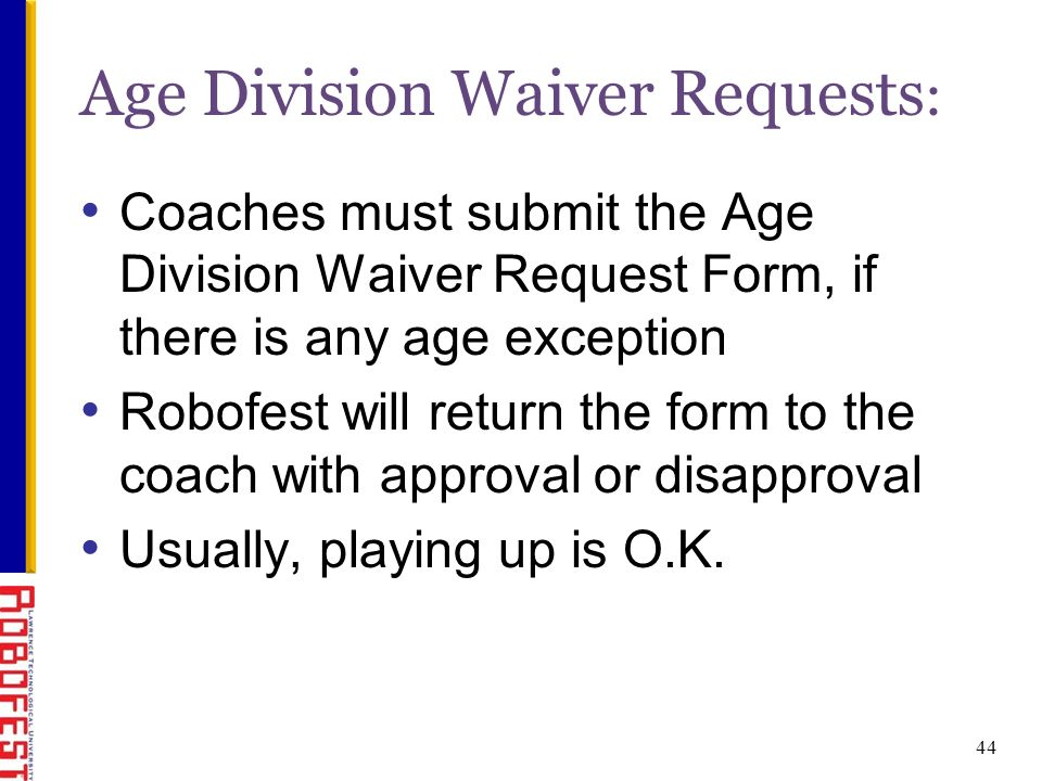 44 Age Division Waiver Requests : Coaches must submit the Age Division Waiver Request Form, if there is any age exception Robofest will return the form to the coach with approval or disapproval Usually, playing up is O.K.