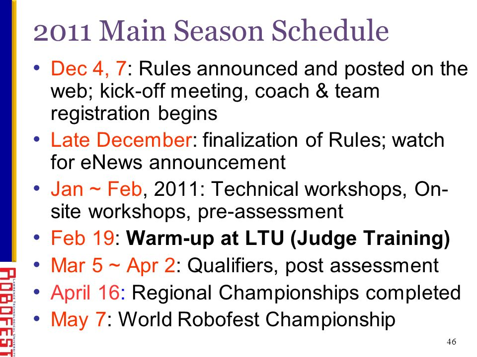 46 2011 Main Season Schedule Dec 4, 7: Rules announced and posted on the web; kick-off meeting, coach & team registration begins Late December: finalization of Rules; watch for eNews announcement Jan ~ Feb, 2011: Technical workshops, On- site workshops, pre-assessment Feb 19: Warm-up at LTU (Judge Training) Mar 5 ~ Apr 2: Qualifiers, post assessment April 16: Regional Championships completed May 7: World Robofest Championship