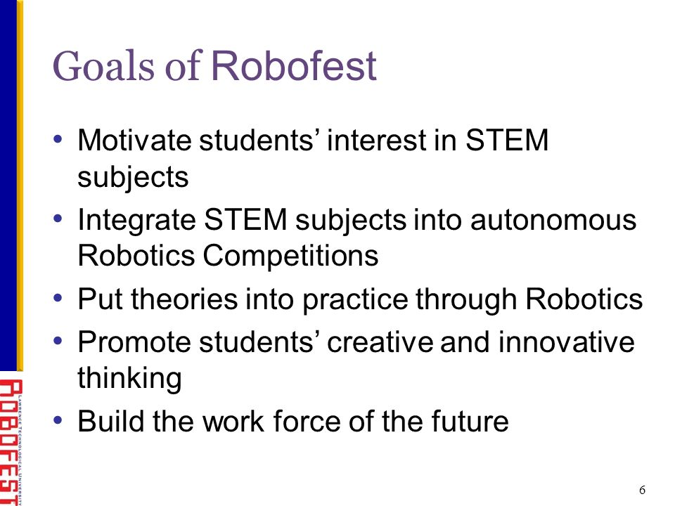 Motivate students interest in STEM subjects Integrate STEM subjects into autonomous Robotics Competitions Put theories into practice through Robotics Promote students creative and innovative thinking Build the work force of the future Goals of Robofest 6