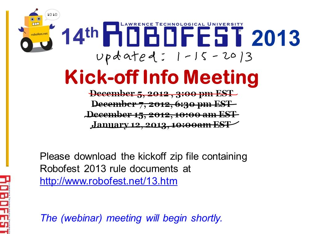Kick-off Info Meeting December 5, 2012, 3:00 pm EST December 7, 2012, 6:30 pm EST December 15, 2012, 10:00 am EST January 12, 2013, 10:00am EST Please download the kickoff zip file containing Robofest 2013 rule documents at http://www.robofest.net/13.htm http://www.robofest.net/13.htm The (webinar) meeting will begin shortly.
