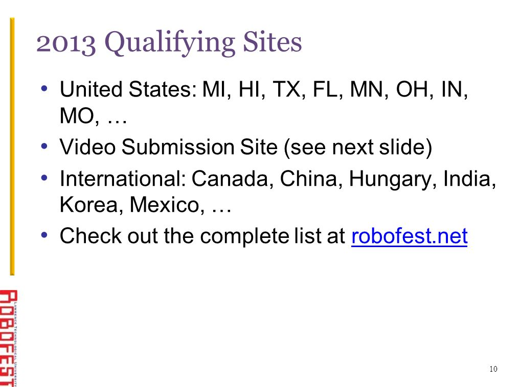 10 2013 Qualifying Sites United States: MI, HI, TX, FL, MN, OH, IN, MO, … Video Submission Site (see next slide) International: Canada, China, Hungary, India, Korea, Mexico, … Check out the complete list at robofest.netrobofest.net