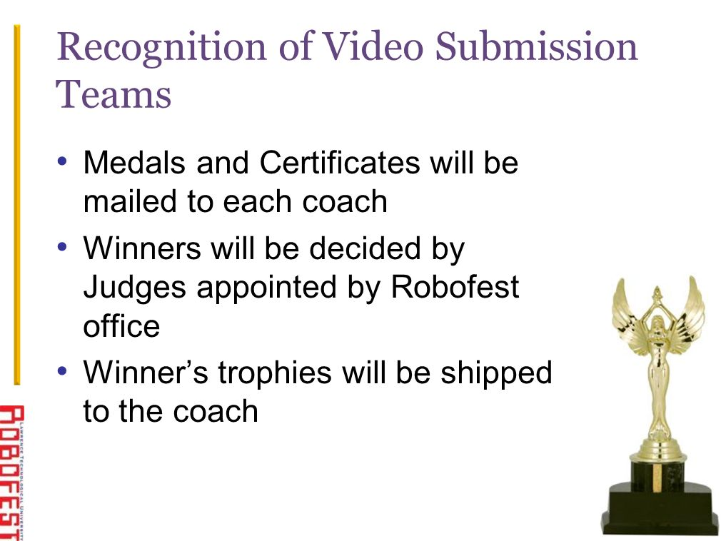 Recognition of Video Submission Teams Medals and Certificates will be mailed to each coach Winners will be decided by Judges appointed by Robofest office Winners trophies will be shipped to the coach 12