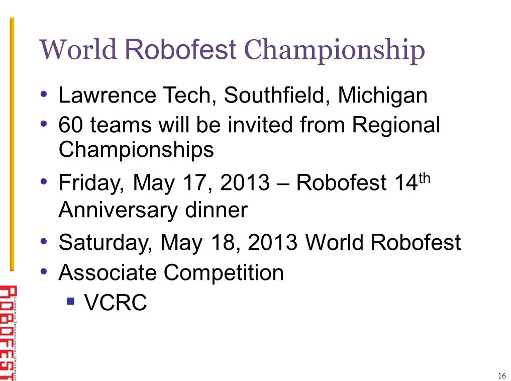 16 World Robofest Championship Lawrence Tech, Southfield, Michigan 60 teams will be invited from Regional Championships Friday, May 17, 2013 – Robofest 14 th Anniversary dinner Saturday, May 18, 2013 World Robofest Associate Competition VCRC