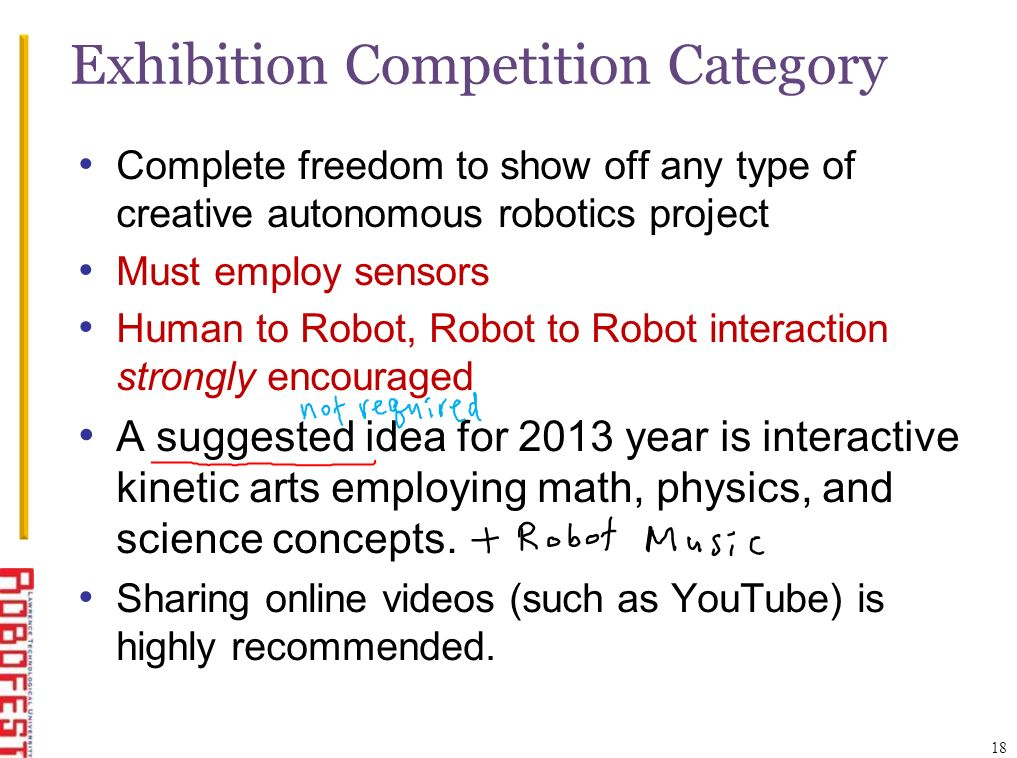 18 Complete freedom to show off any type of creative autonomous robotics project Must employ sensors Human to Robot, Robot to Robot interaction strongly encouraged A suggested idea for 2013 year is interactive kinetic arts employing math, physics, and science concepts.