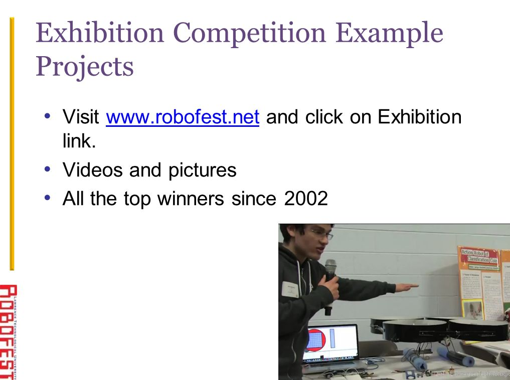 19 Visit www.robofest.net and click on Exhibition link.www.robofest.net Videos and pictures All the top winners since 2002 Exhibition Competition Example Projects