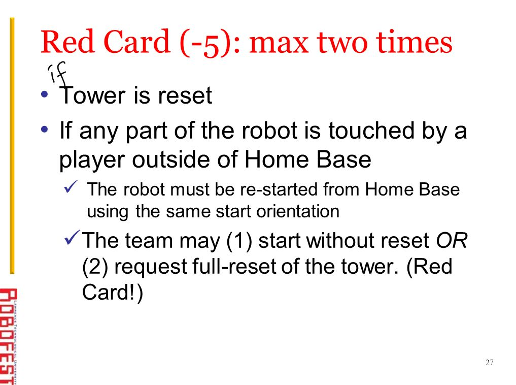 Tower is reset If any part of the robot is touched by a player outside of Home Base The robot must be re-started from Home Base using the same start orientation The team may (1) start without reset OR (2) request full-reset of the tower.
