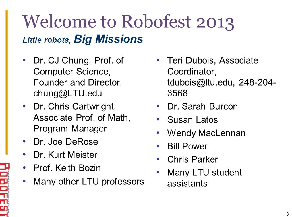 Welcome to Robofest 2013 Little robots, Big Missions Dr. CJ Chung, Prof. of Computer Science, Founder and Director, chung@LTU.edu Dr. Chris Cartwright