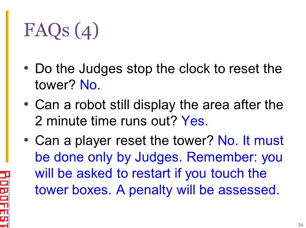 FAQs (4) Do the Judges stop the clock to reset the tower? No. Can a robot still display the area after the 2 minute time runs out? Yes. Can a player r