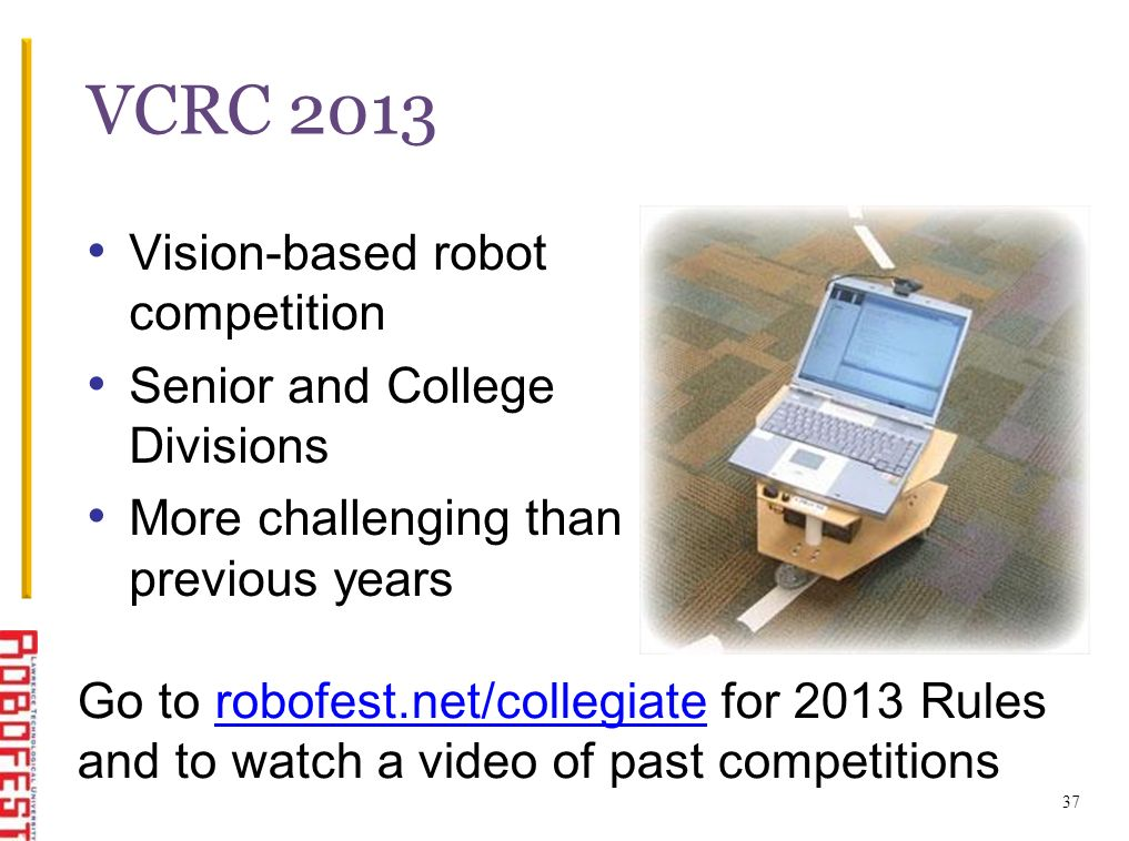 37 VCRC 2013 Vision-based robot competition Senior and College Divisions More challenging than previous years Go to robofest.net/collegiate for 2013 Rulesrobofest.net/collegiate and to watch a video of past competitions