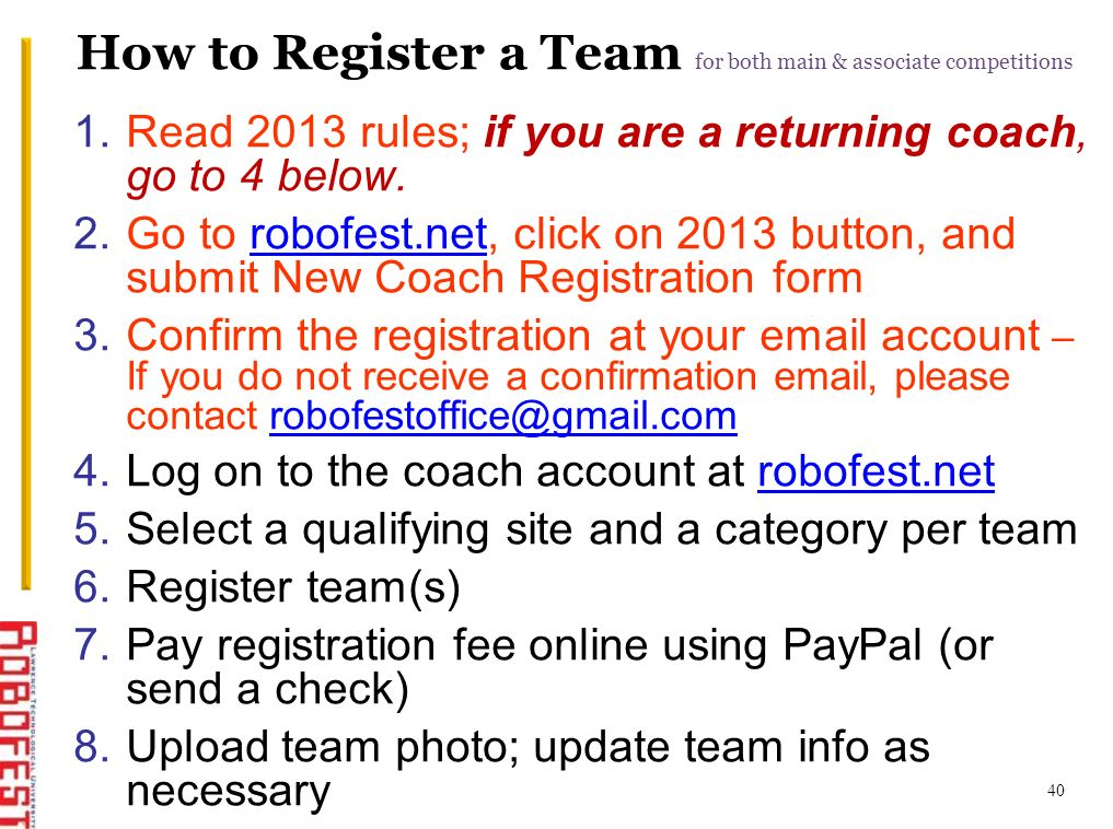 40 How to Register a Team for both main & associate competitions 1.Read 2013 rules; if you are a returning coach, go to 4 below. 2.Go to robofest.net,