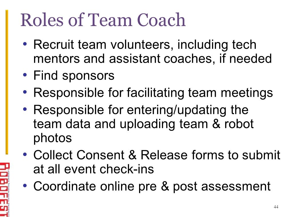 44 Roles of Team Coach Recruit team volunteers, including tech mentors and assistant coaches, if needed Find sponsors Responsible for facilitating tea