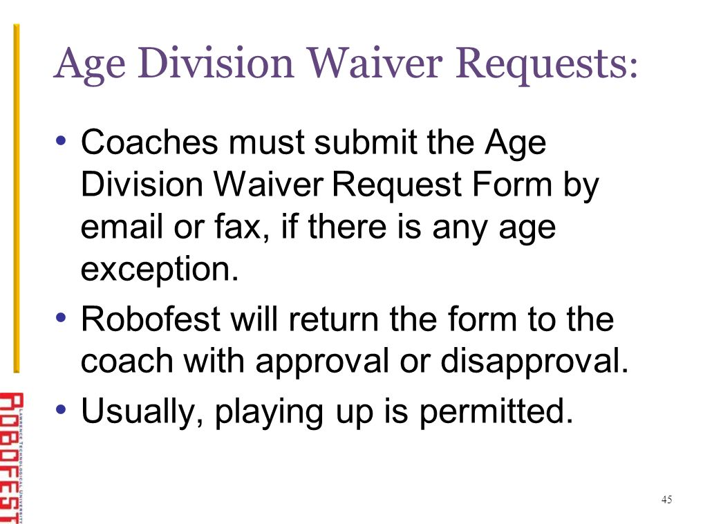 45 Age Division Waiver Requests : Coaches must submit the Age Division Waiver Request Form by email or fax, if there is any age exception. Robofest wi