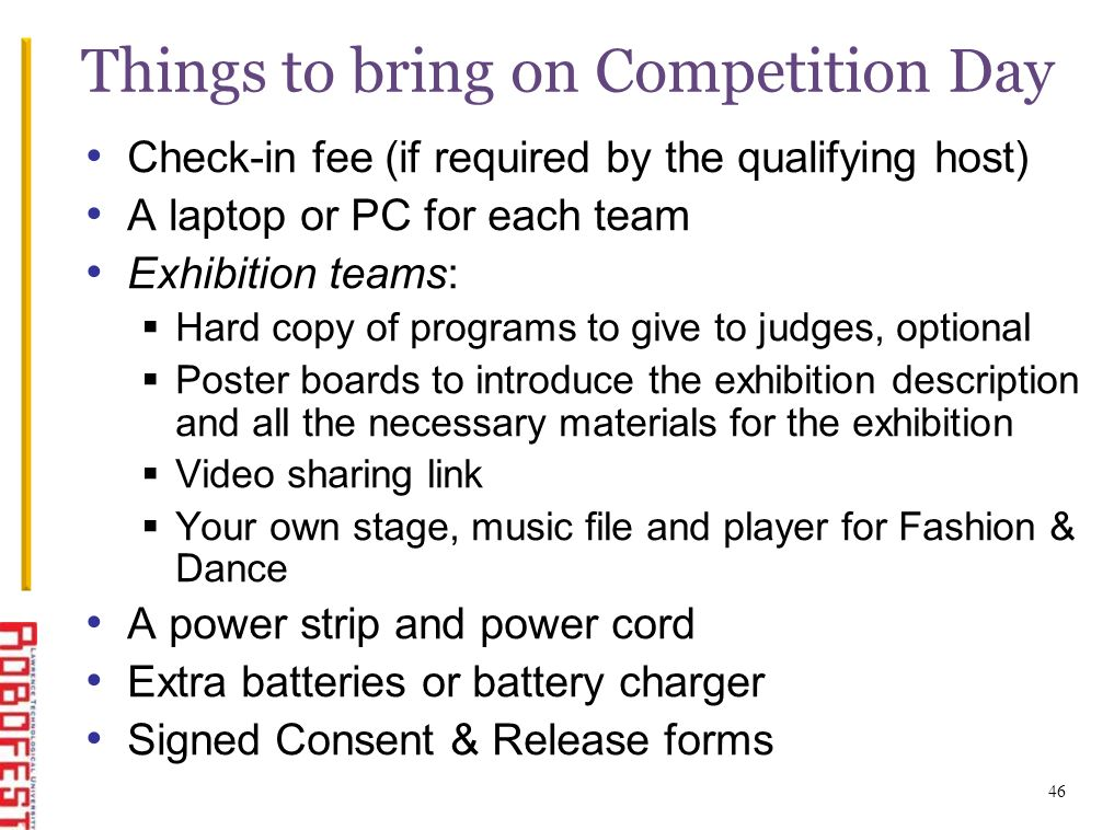 46 Things to bring on Competition Day Check-in fee (if required by the qualifying host) A laptop or PC for each team Exhibition teams: Hard copy of programs to give to judges, optional Poster boards to introduce the exhibition description and all the necessary materials for the exhibition Video sharing link Your own stage, music file and player for Fashion & Dance A power strip and power cord Extra batteries or battery charger Signed Consent & Release forms