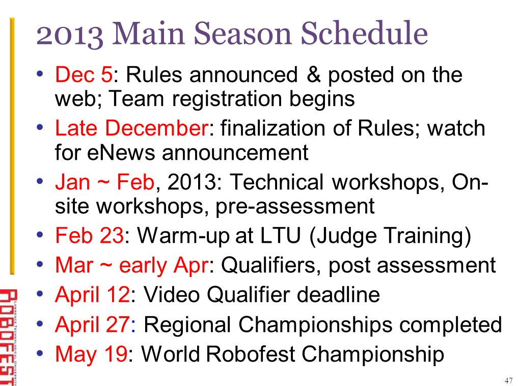 47 2013 Main Season Schedule Dec 5: Rules announced & posted on the web; Team registration begins Late December: finalization of Rules; watch for eNews announcement Jan ~ Feb, 2013: Technical workshops, On- site workshops, pre-assessment Feb 23: Warm-up at LTU (Judge Training) Mar ~ early Apr: Qualifiers, post assessment April 12: Video Qualifier deadline April 27: Regional Championships completed May 19: World Robofest Championship