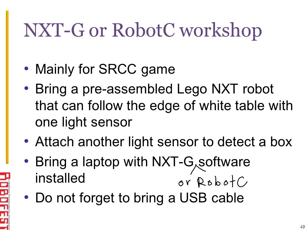 NXT-G or RobotC workshop Mainly for SRCC game Bring a pre-assembled Lego NXT robot that can follow the edge of white table with one light sensor Attac
