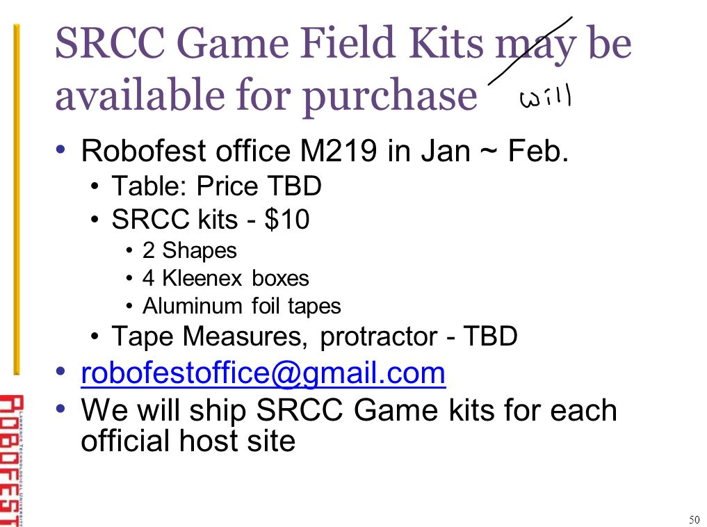 SRCC Game Field Kits may be available for purchase Robofest office M219 in Jan ~ Feb. Table: Price TBD SRCC kits - $10 2 Shapes 4 Kleenex boxes Alumin
