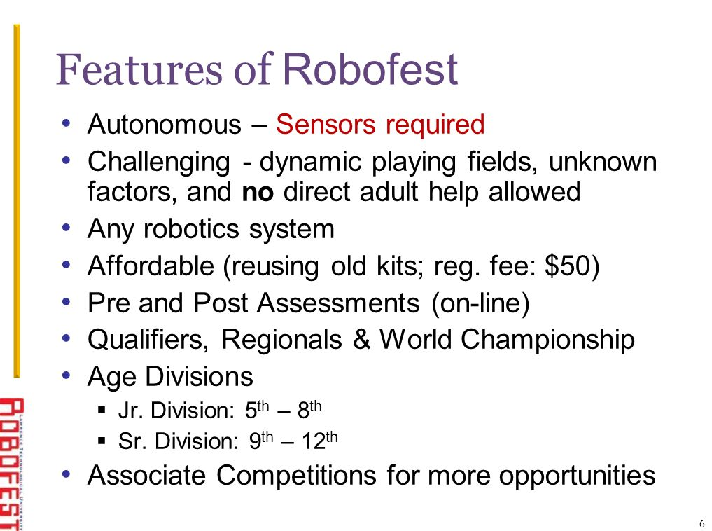 Features of Robofest Autonomous – Sensors required Challenging - dynamic playing fields, unknown factors, and no direct adult help allowed Any robotics system Affordable (reusing old kits; reg.
