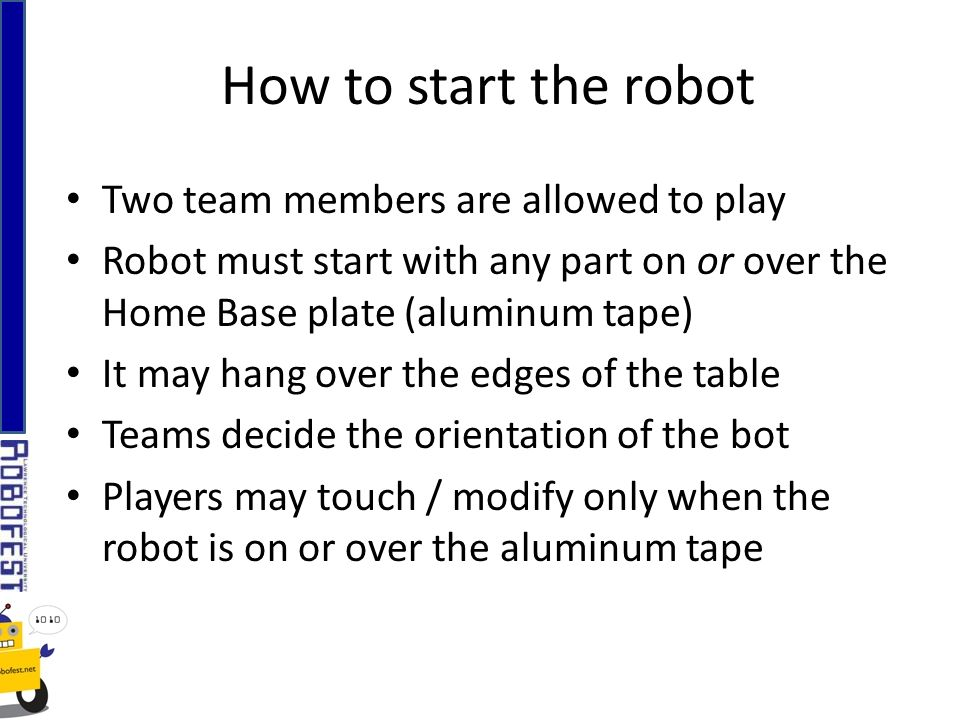 Two team members are allowed to play Robot must start with any part on or over the Home Base plate (aluminum tape) It may hang over the edges of the table Teams decide the orientation of the bot Players may touch / modify only when the robot is on or over the aluminum tape How to start the robot