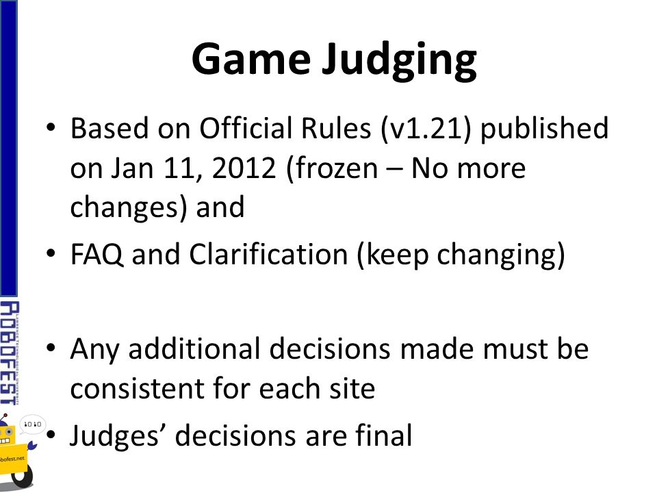 Based on Official Rules (v1.21) published on Jan 11, 2012 (frozen – No more changes) and FAQ and Clarification (keep changing) Any additional decisions made must be consistent for each site Judges decisions are final Game Judging