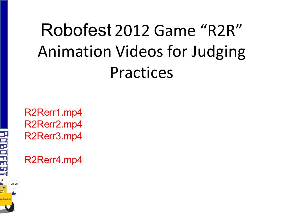 Robofest 2012 Game R2R Animation Videos for Judging Practices R2Rerr1.mp4 R2Rerr2.mp4 R2Rerr3.mp4 R2Rerr4.mp4