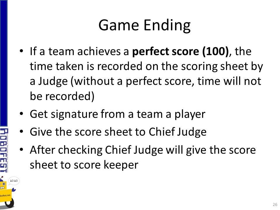If a team achieves a perfect score (100), the time taken is recorded on the scoring sheet by a Judge (without a perfect score, time will not be recorded) Get signature from a team a player Give the score sheet to Chief Judge After checking Chief Judge will give the score sheet to score keeper Game Ending 26