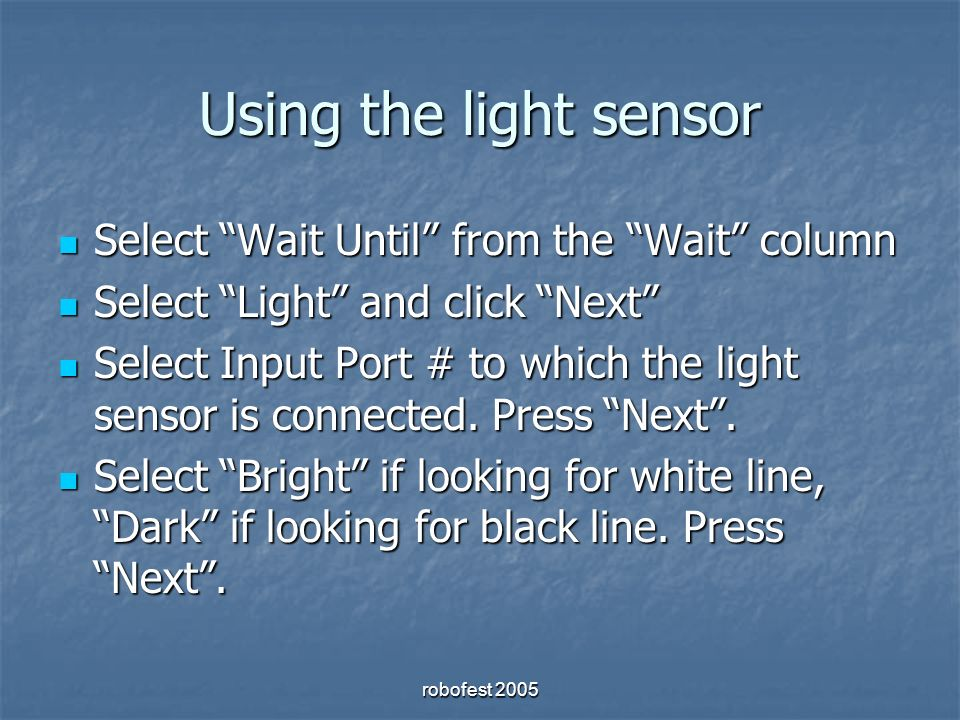 robofest 2005 Using the light sensor Select Wait Until from the Wait column Select Wait Until from the Wait column Select Light and click Next Select Light and click Next Select Input Port # to which the light sensor is connected.