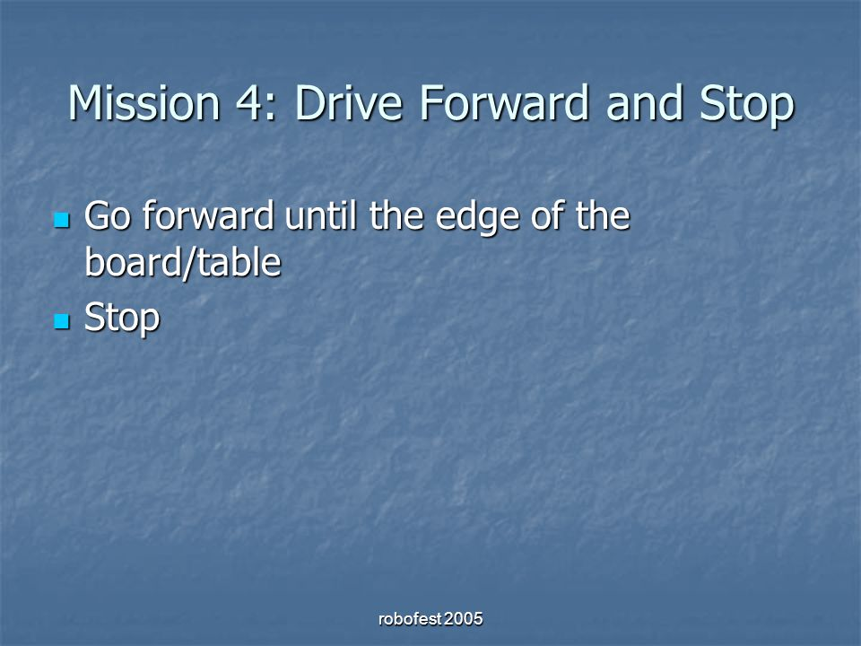 Mission 4: Drive Forward and Stop Go forward until the edge of the board/table Go forward until the edge of the board/table Stop Stop