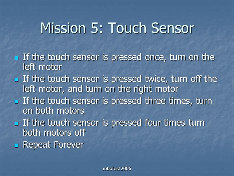 robofest 2005 Mission 5: Touch Sensor If the touch sensor is pressed once, turn on the left motor If the touch sensor is pressed once, turn on the left motor If the touch sensor is pressed twice, turn off the left motor, and turn on the right motor If the touch sensor is pressed twice, turn off the left motor, and turn on the right motor If the touch sensor is pressed three times, turn on both motors If the touch sensor is pressed three times, turn on both motors If the touch sensor is pressed four times turn both motors off If the touch sensor is pressed four times turn both motors off Repeat Forever Repeat Forever