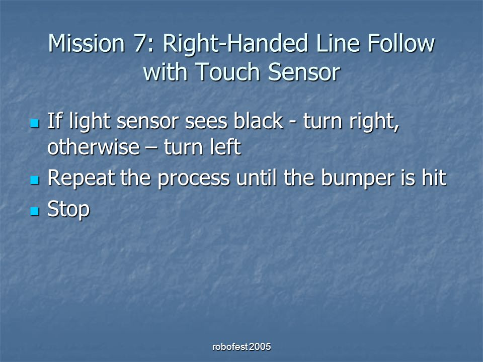 Mission 7: Right-Handed Line Follow with Touch Sensor If light sensor sees black - turn right, otherwise – turn left If light sensor sees black - turn right, otherwise – turn left Repeat the process until the bumper is hit Repeat the process until the bumper is hit Stop Stop