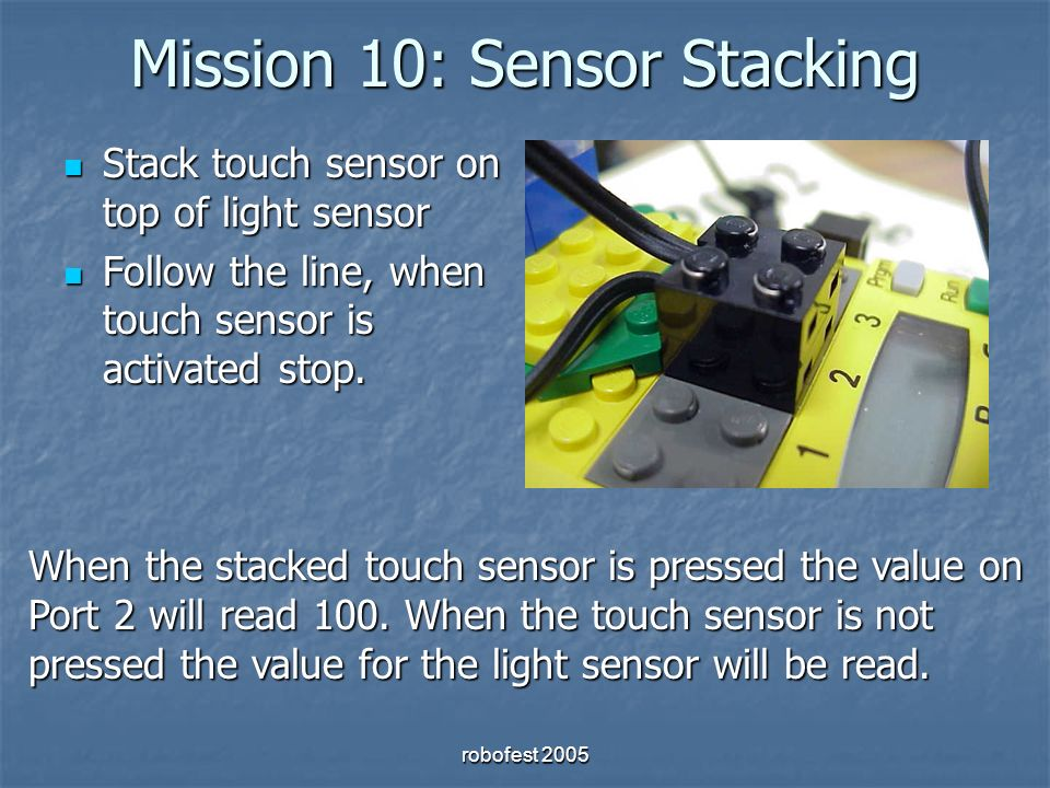 robofest 2005 Mission 10: Sensor Stacking Stack touch sensor on top of light sensor Stack touch sensor on top of light sensor Follow the line, when touch sensor is activated stop.