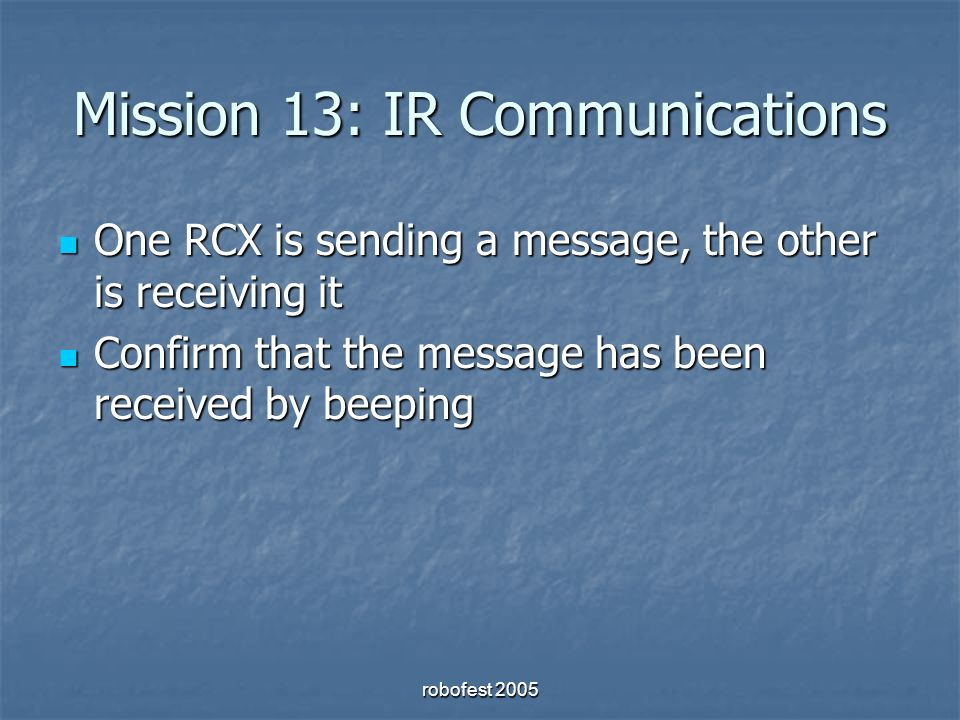 Mission 13: IR Communications One RCX is sending a message, the other is receiving it One RCX is sending a message, the other is receiving it Confirm that the message has been received by beeping Confirm that the message has been received by beeping