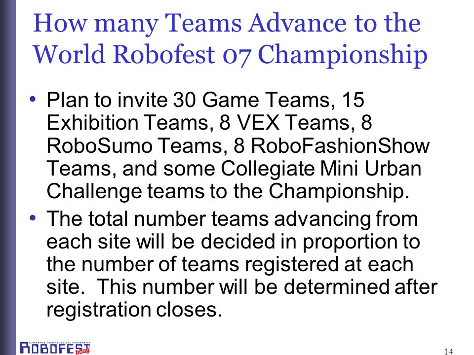 14 How many Teams Advance to the World Robofest 07 Championship Plan to invite 30 Game Teams, 15 Exhibition Teams, 8 VEX Teams, 8 RoboSumo Teams, 8 RoboFashionShow Teams, and some Collegiate Mini Urban Challenge teams to the Championship.