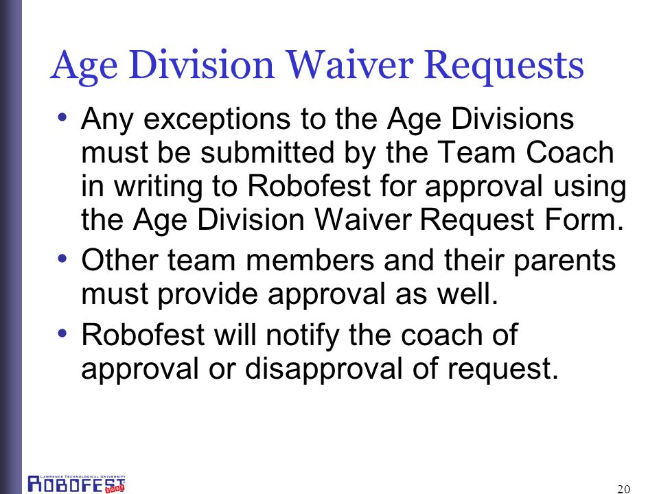 20 Age Division Waiver Requests Any exceptions to the Age Divisions must be submitted by the Team Coach in writing to Robofest for approval using the Age Division Waiver Request Form.