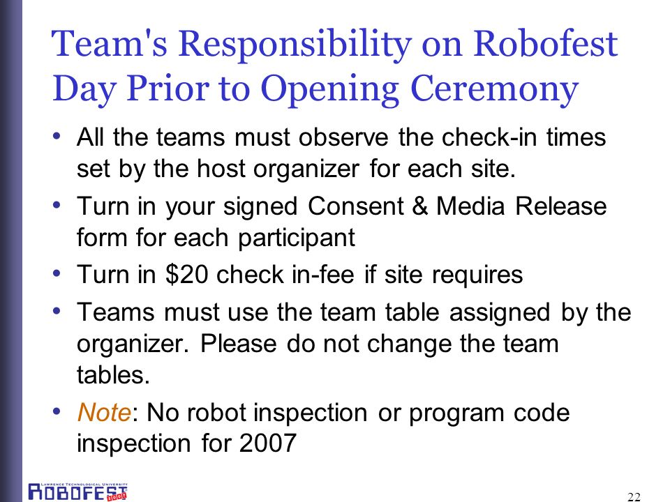 22 Team s Responsibility on Robofest Day Prior to Opening Ceremony All the teams must observe the check-in times set by the host organizer for each site.