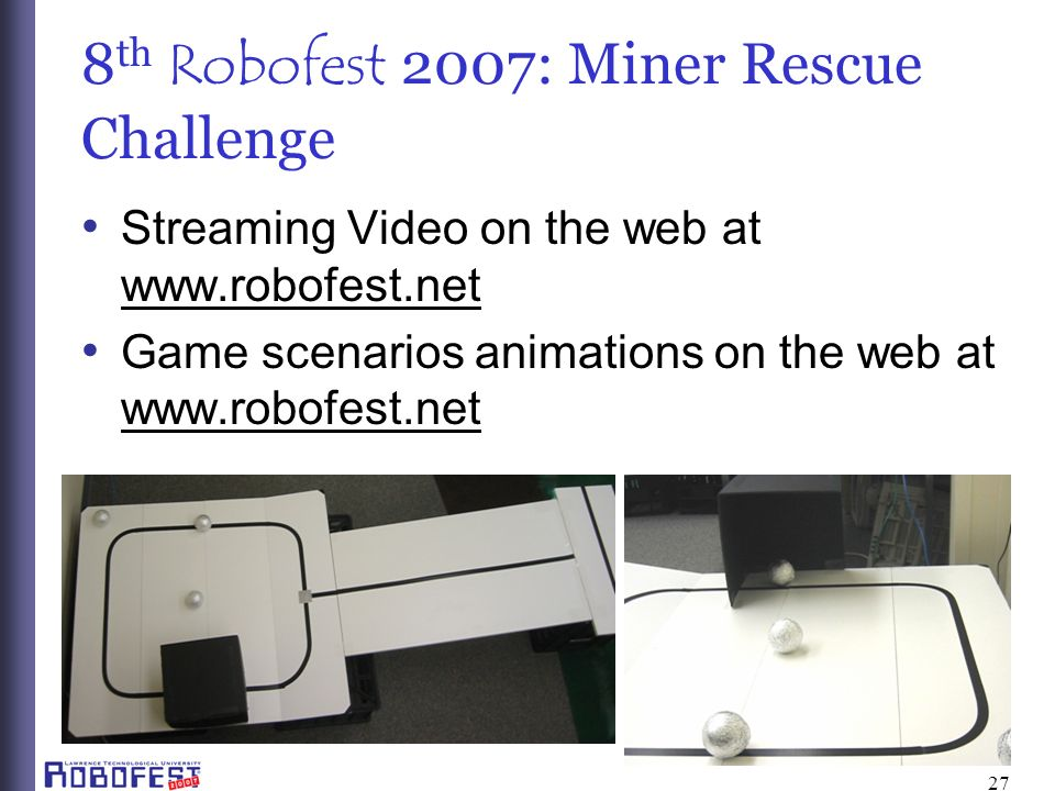 27 8 th Robofest 2007: Miner Rescue Challenge Streaming Video on the web at www.robofest.net Game scenarios animations on the web at www.robofest.net