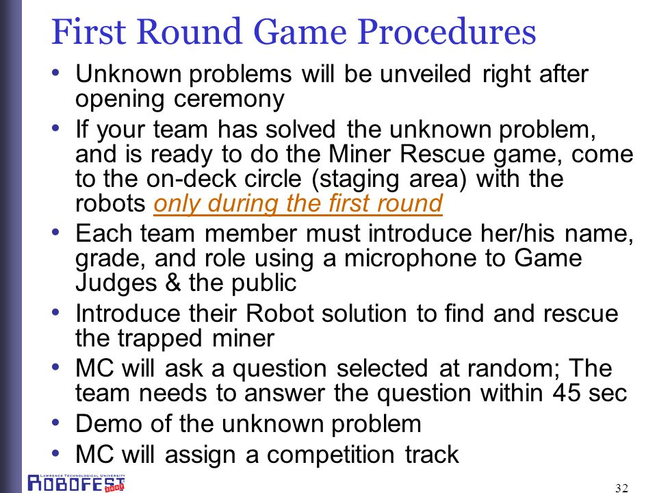 32 First Round Game Procedures Unknown problems will be unveiled right after opening ceremony If your team has solved the unknown problem, and is ready to do the Miner Rescue game, come to the on-deck circle (staging area) with the robots only during the first round Each team member must introduce her/his name, grade, and role using a microphone to Game Judges & the public Introduce their Robot solution to find and rescue the trapped miner MC will ask a question selected at random; The team needs to answer the question within 45 sec Demo of the unknown problem MC will assign a competition track