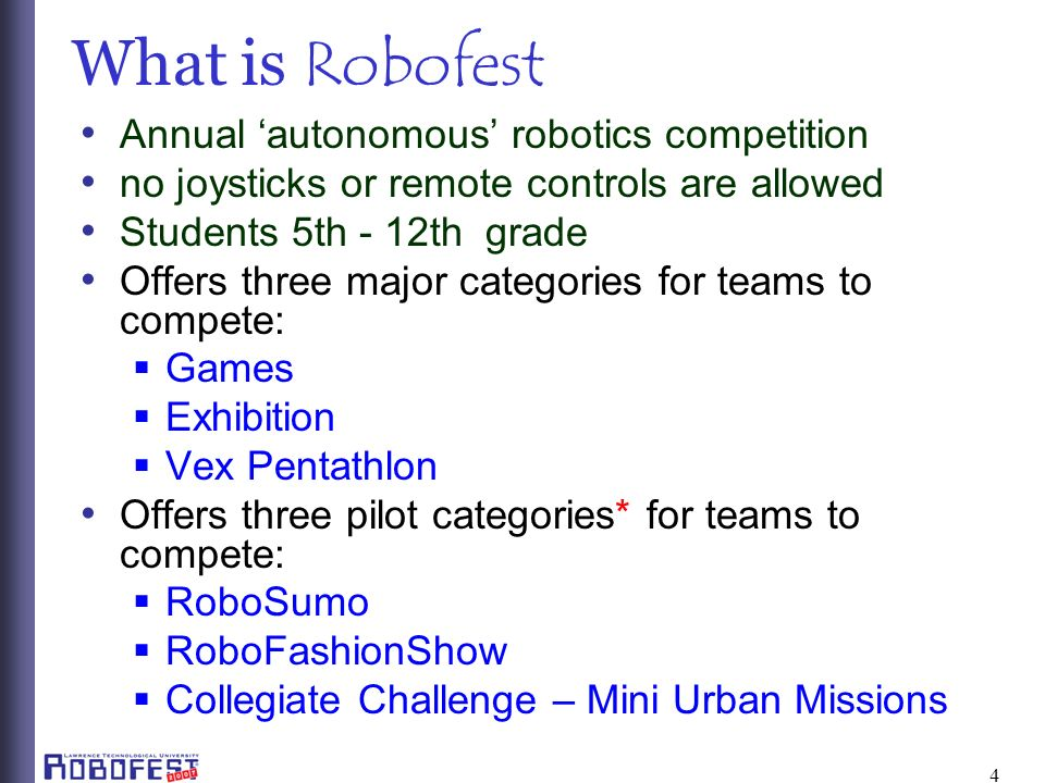 4 What is Robofest Annual autonomous robotics competition no joysticks or remote controls are allowed Students 5th - 12th grade Offers three major categories for teams to compete: Games Exhibition Vex Pentathlon Offers three pilot categories* for teams to compete: RoboSumo RoboFashionShow Collegiate Challenge – Mini Urban Missions