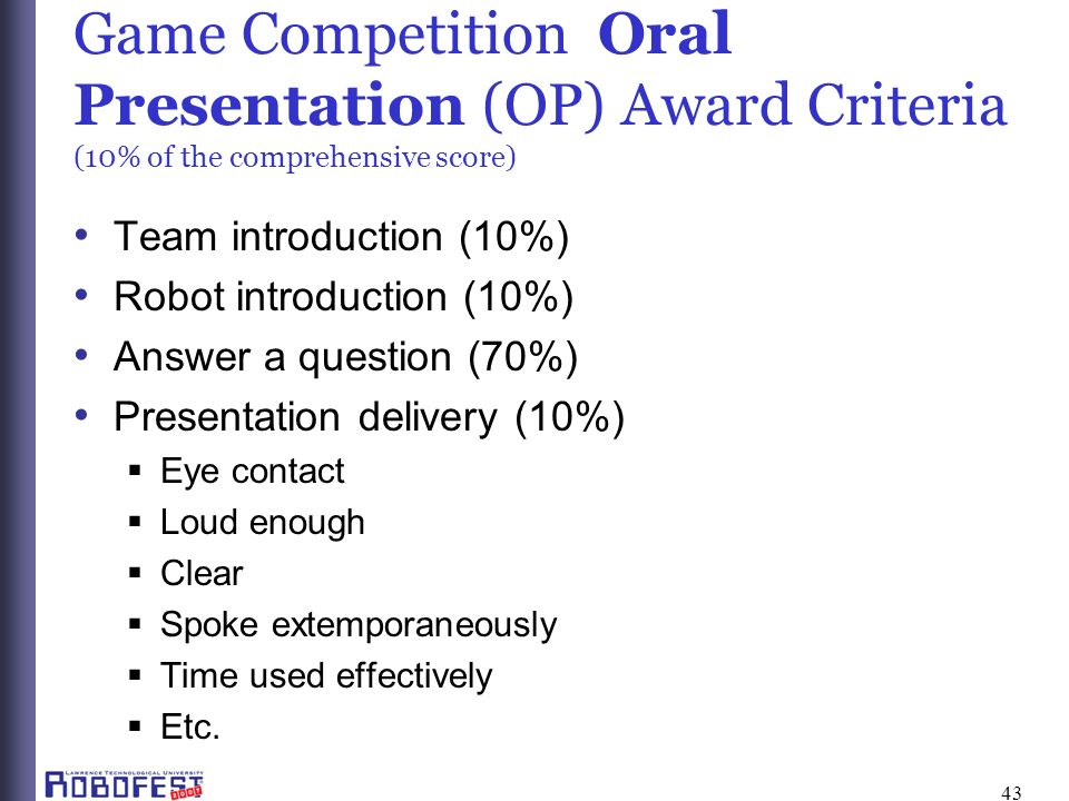 43 Game Competition Oral Presentation (OP) Award Criteria (10% of the comprehensive score) Team introduction (10%) Robot introduction (10%) Answer a question (70%) Presentation delivery (10%) Eye contact Loud enough Clear Spoke extemporaneously Time used effectively Etc.