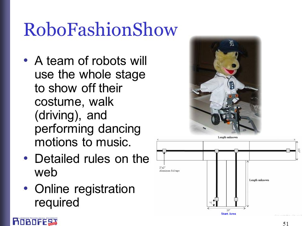 51 RoboFashionShow A team of robots will use the whole stage to show off their costume, walk (driving), and performing dancing motions to music.