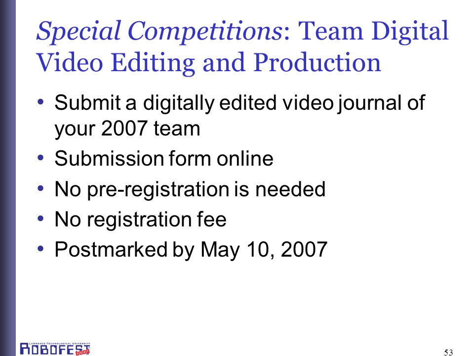 53 Special Competitions: Team Digital Video Editing and Production Submit a digitally edited video journal of your 2007 team Submission form online No pre-registration is needed No registration fee Postmarked by May 10, 2007