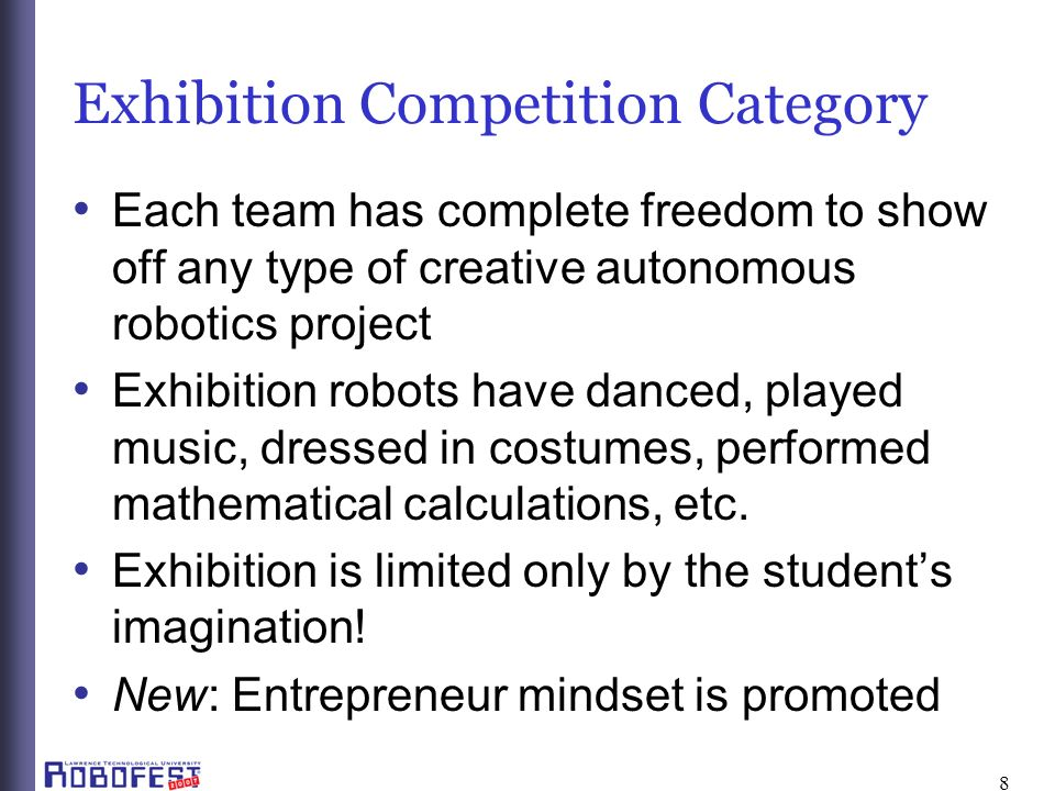 8 Each team has complete freedom to show off any type of creative autonomous robotics project Exhibition robots have danced, played music, dressed in costumes, performed mathematical calculations, etc.